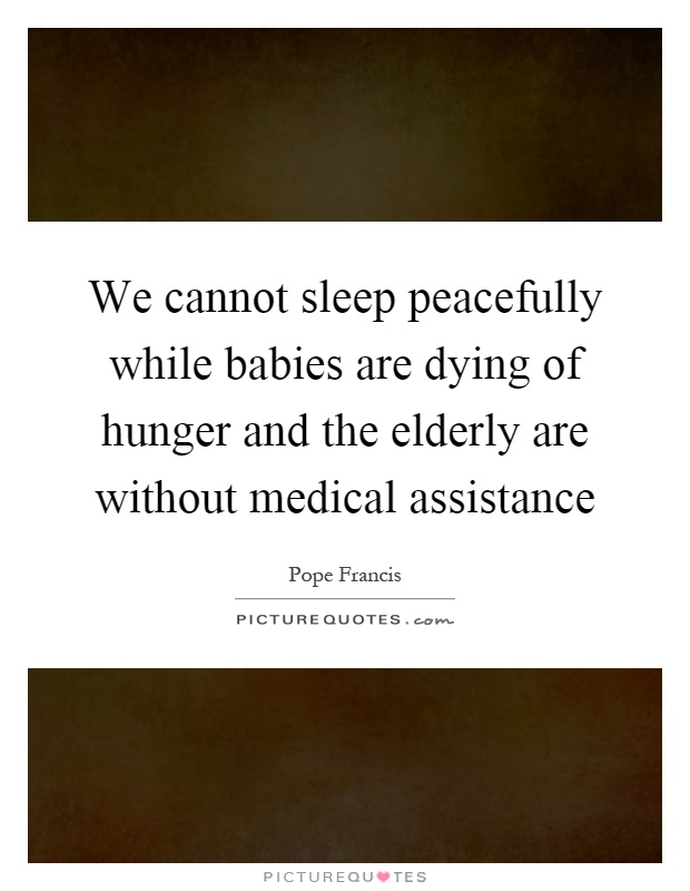 We cannot sleep peacefully while babies are dying of hunger and the elderly are without medical assistance Picture Quote #1