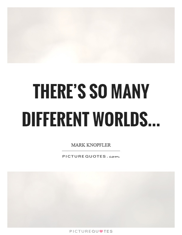 There's so many different worlds Picture Quote #1