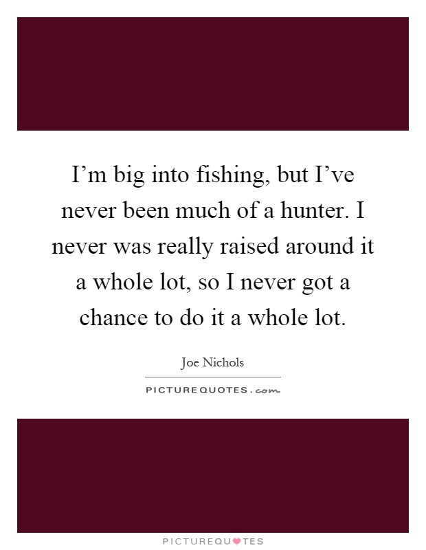 I'm big into fishing, but I've never been much of a hunter. I never was really raised around it a whole lot, so I never got a chance to do it a whole lot Picture Quote #1