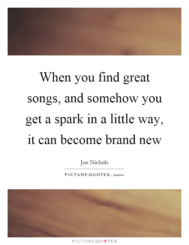 When you find great songs, and somehow you get a spark in a little way, it can become brand new Picture Quote #1