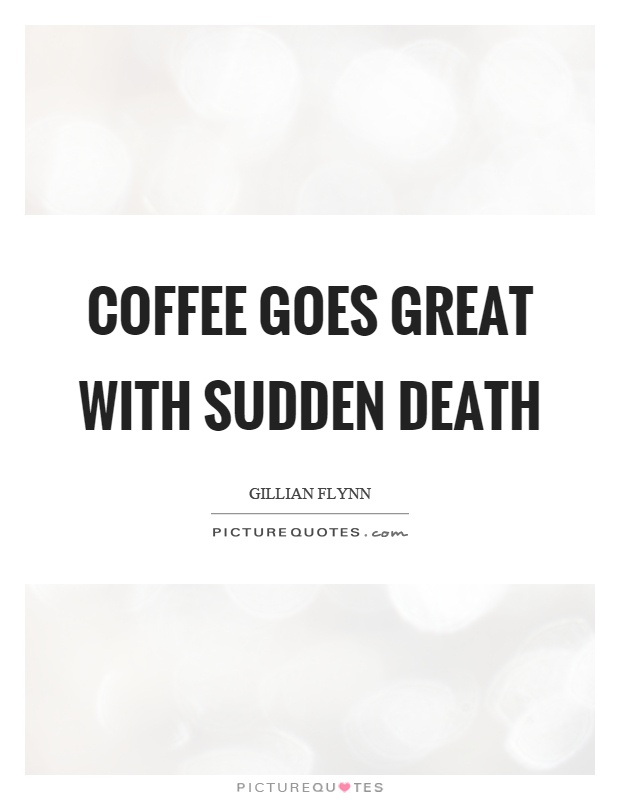 Coffee goes great with sudden death Picture Quote #1