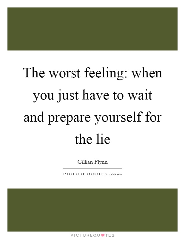 The worst feeling: when you just have to wait and prepare yourself for the lie Picture Quote #1