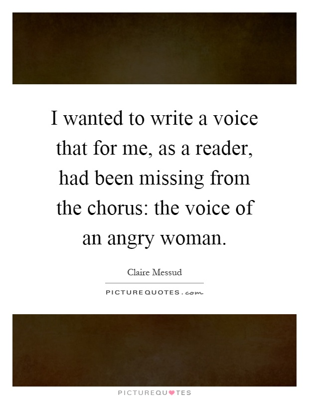 I wanted to write a voice that for me, as a reader, had been missing from the chorus: the voice of an angry woman Picture Quote #1