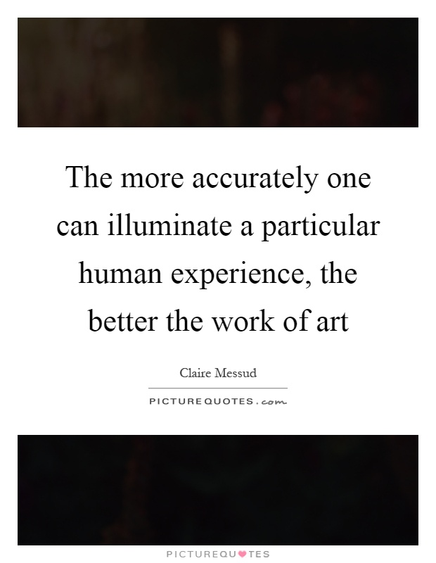 The more accurately one can illuminate a particular human experience, the better the work of art Picture Quote #1