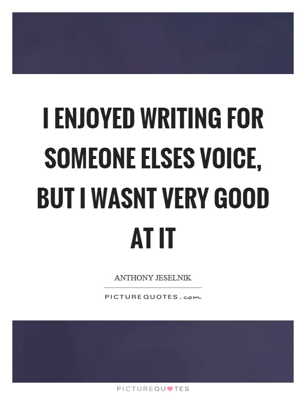 I enjoyed writing for someone elses voice, but I wasnt very good at it Picture Quote #1