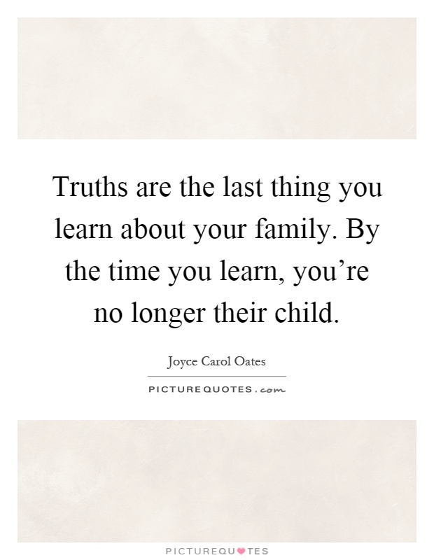 Truths are the last thing you learn about your family. By the time you learn, you're no longer their child Picture Quote #1