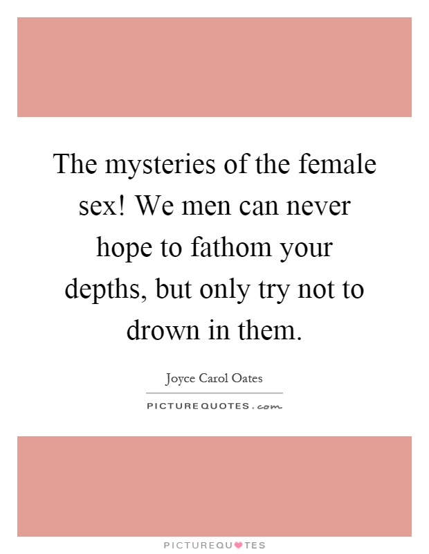 The mysteries of the female sex! We men can never hope to fathom your depths, but only try not to drown in them Picture Quote #1
