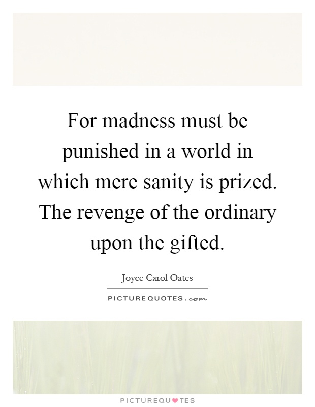 For madness must be punished in a world in which mere sanity is prized. The revenge of the ordinary upon the gifted Picture Quote #1