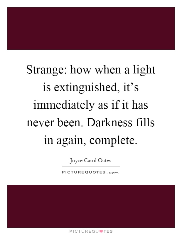 Strange: how when a light is extinguished, it's immediately as if it has never been. Darkness fills in again, complete Picture Quote #1