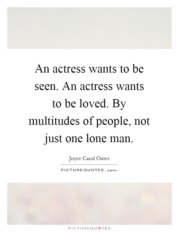An actress wants to be seen. An actress wants to be loved. By multitudes of people, not just one lone man Picture Quote #1