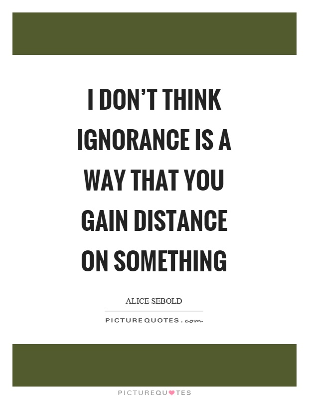 I don't think ignorance is a way that you gain distance on something Picture Quote #1