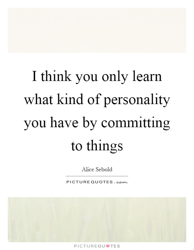 I think you only learn what kind of personality you have by committing to things Picture Quote #1