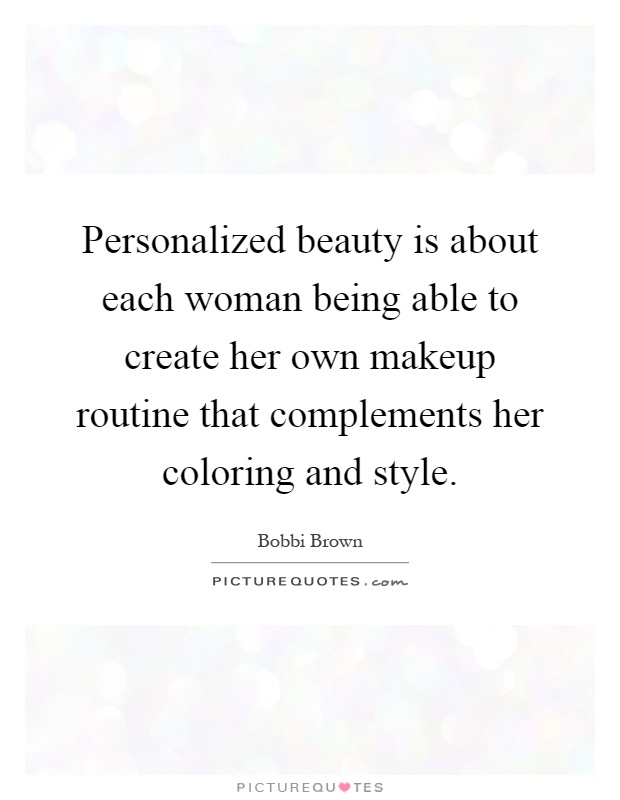 Personalized beauty is about each woman being able to create her own makeup routine that complements her coloring and style Picture Quote #1