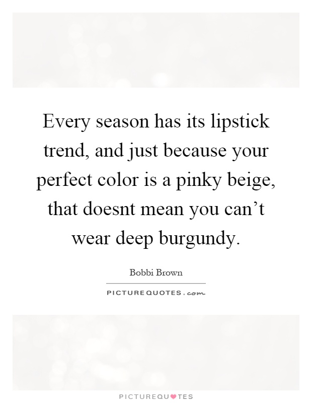 Every season has its lipstick trend, and just because your perfect color is a pinky beige, that doesnt mean you can't wear deep burgundy Picture Quote #1