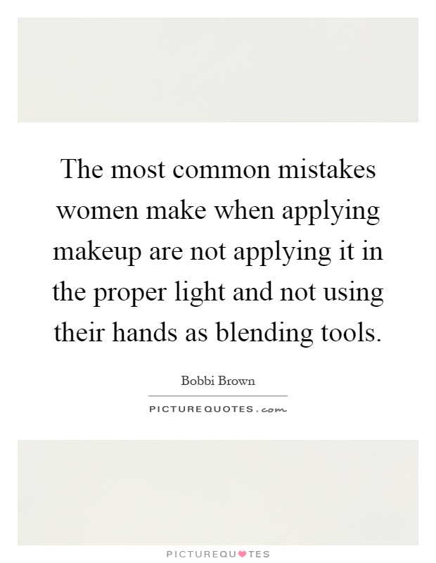 The most common mistakes women make when applying makeup are not applying it in the proper light and not using their hands as blending tools Picture Quote #1
