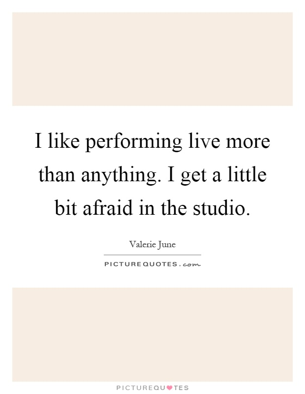 I like performing live more than anything. I get a little bit afraid in the studio Picture Quote #1