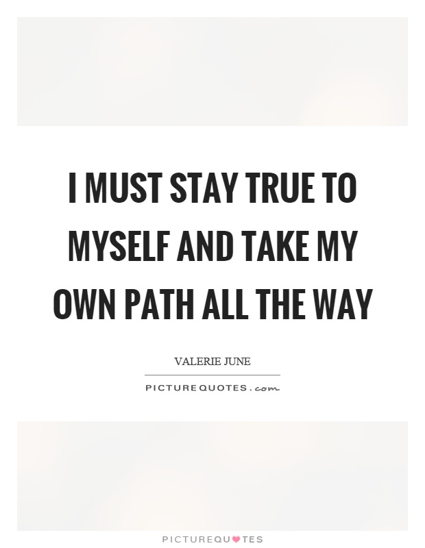 I must stay true to myself and take my own path all the way ...