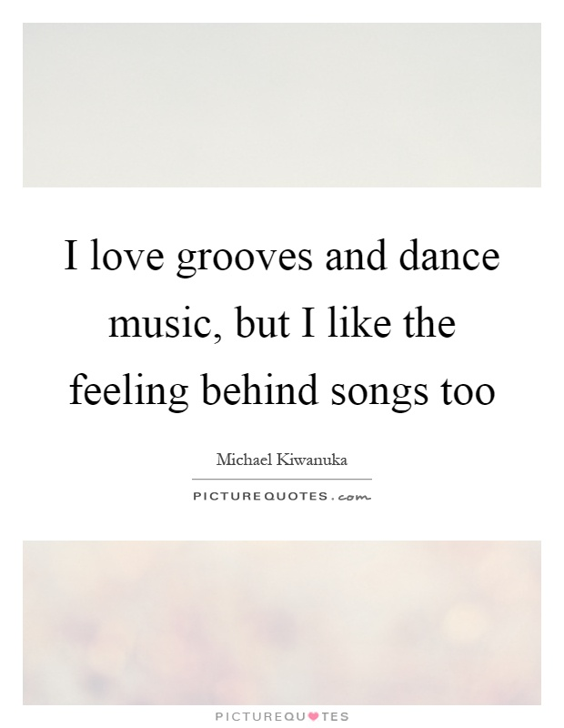 I love grooves and dance music, but I like the feeling behind songs too Picture Quote #1