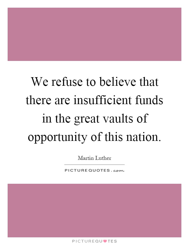 We refuse to believe that there are insufficient funds in the great vaults of opportunity of this nation Picture Quote #1