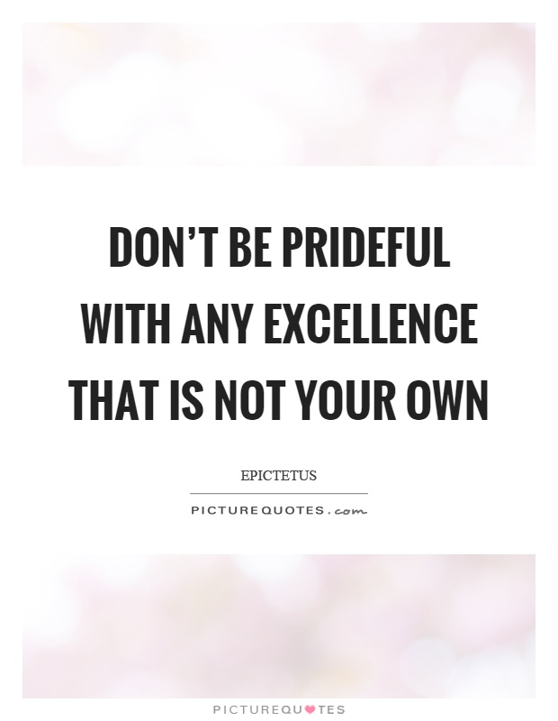 Don't be prideful with any excellence that is not your own Picture Quote #1