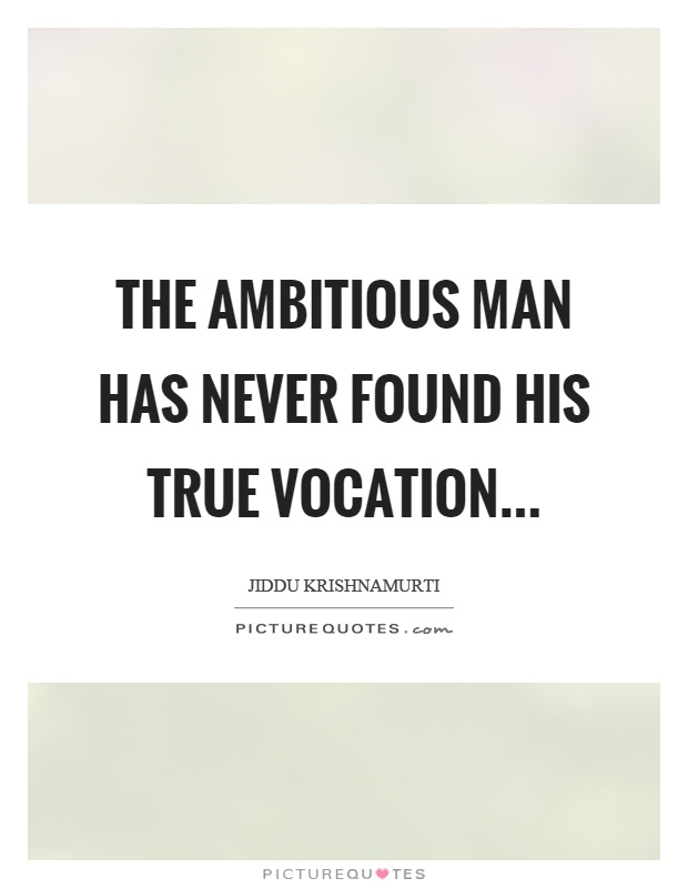 The ambitious man has never found his true vocation Picture Quote #1