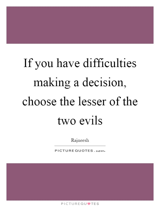 If you have difficulties making a decision, choose the lesser of the two evils Picture Quote #1
