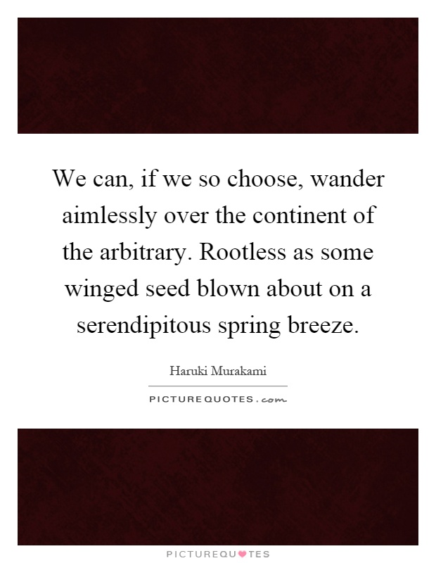 We can, if we so choose, wander aimlessly over the continent of the arbitrary. Rootless as some winged seed blown about on a serendipitous spring breeze Picture Quote #1