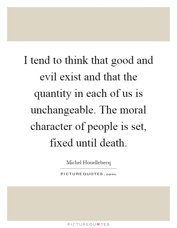 I tend to think that good and evil exist and that the quantity in each of us is unchangeable. The moral character of people is set, fixed until death Picture Quote #1