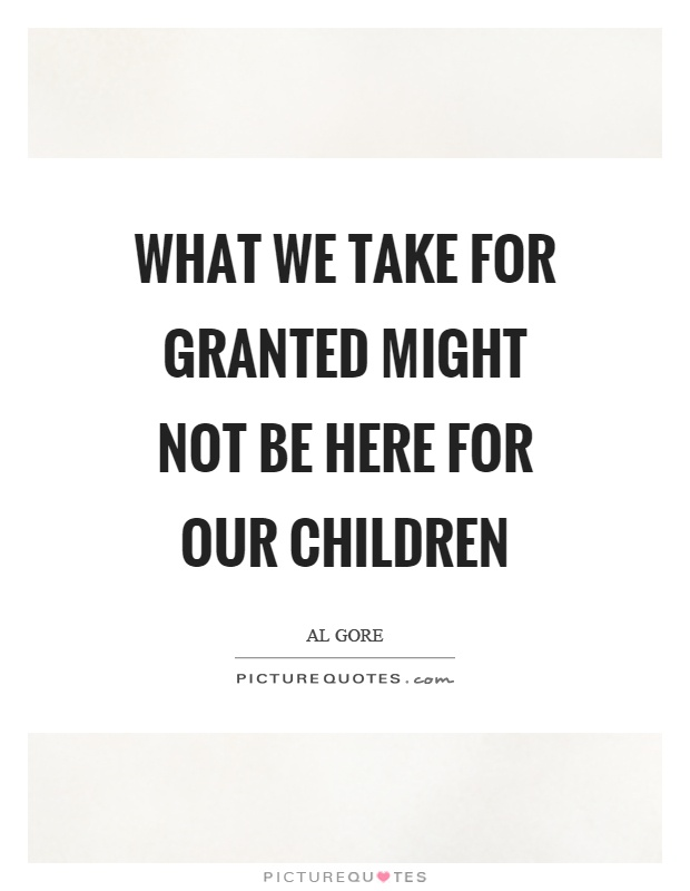What we take for granted might not be here for our children Picture Quote #1