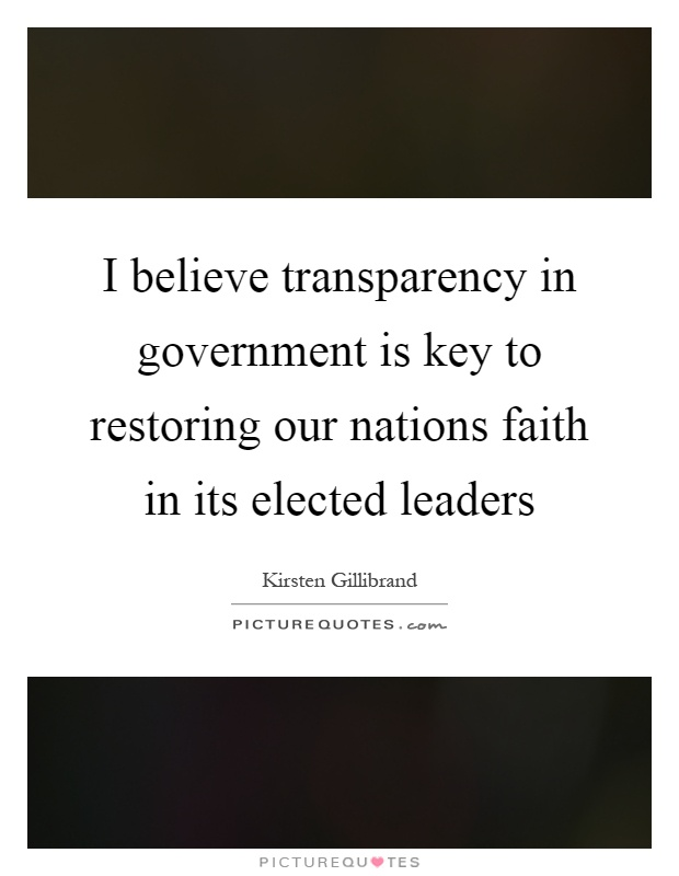 I believe transparency in government is key to restoring our nations faith in its elected leaders Picture Quote #1