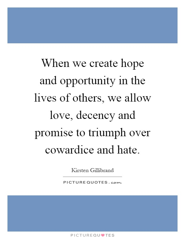 When we create hope and opportunity in the lives of others, we allow love, decency and promise to triumph over cowardice and hate Picture Quote #1