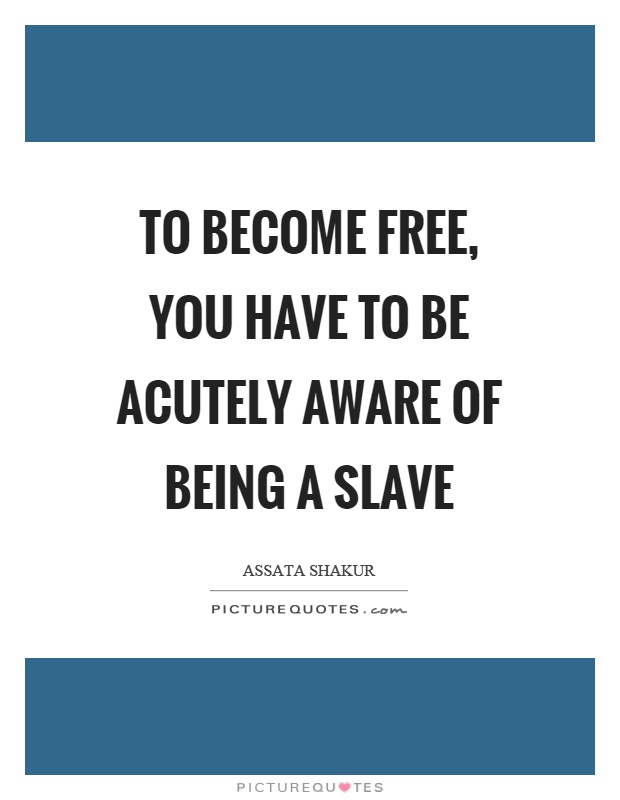 To become free, you have to be acutely aware of being a slave Picture Quote #1