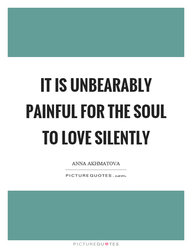 It is unbearably painful for the soul to love silently Picture Quote #1