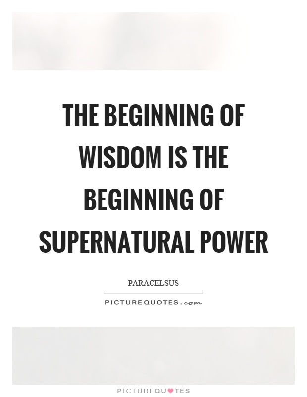 The beginning of wisdom is the beginning of supernatural power Picture Quote #1