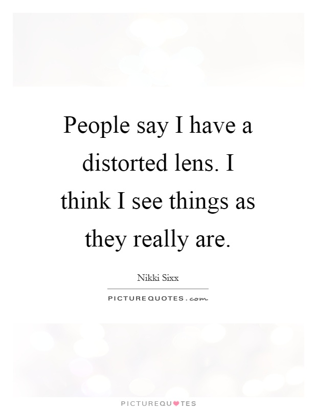 People say I have a distorted lens. I think I see things as they really are Picture Quote #1