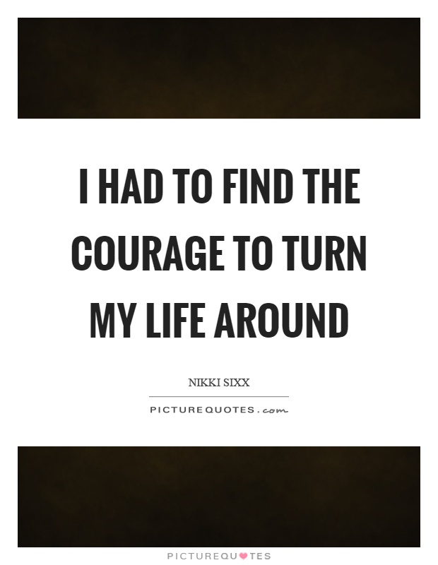 I had to find the courage to turn my life around Picture Quote #1