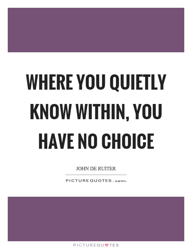 Where you quietly know within, you have no choice Picture Quote #1