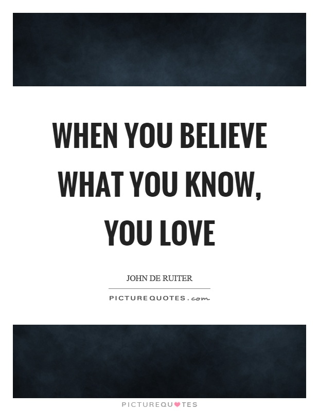 When you believe what you know, you love Picture Quote #1