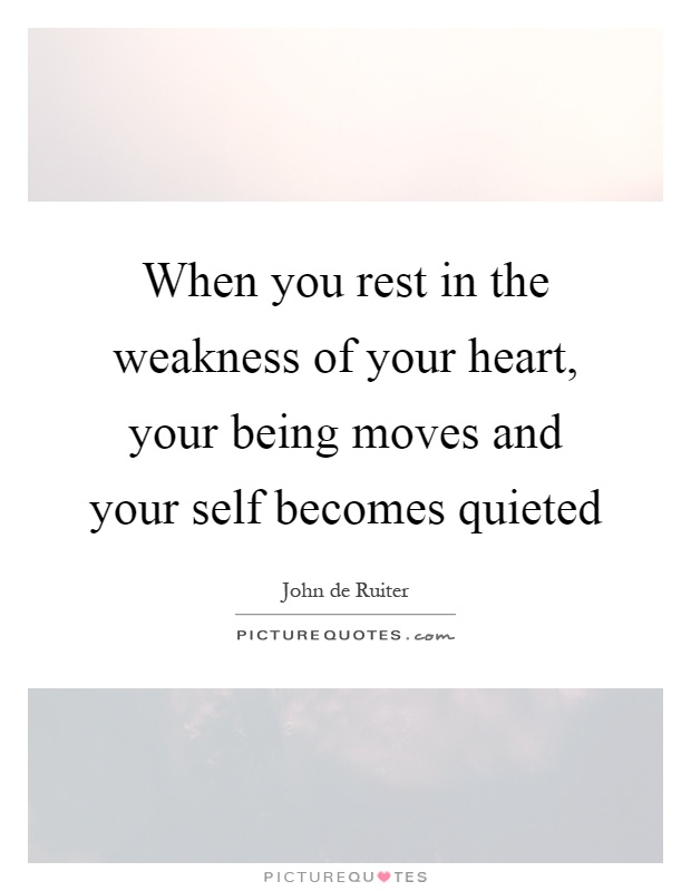 When you rest in the weakness of your heart, your being moves and your self becomes quieted Picture Quote #1