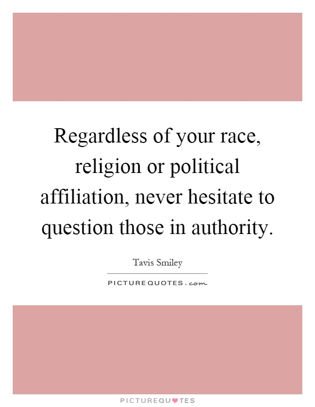 Regardless of your race, religion or political affiliation, never hesitate to question those in authority Picture Quote #1