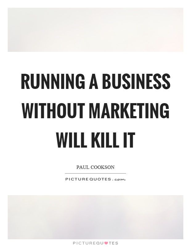 Running a business without marketing will kill it Picture Quote #1
