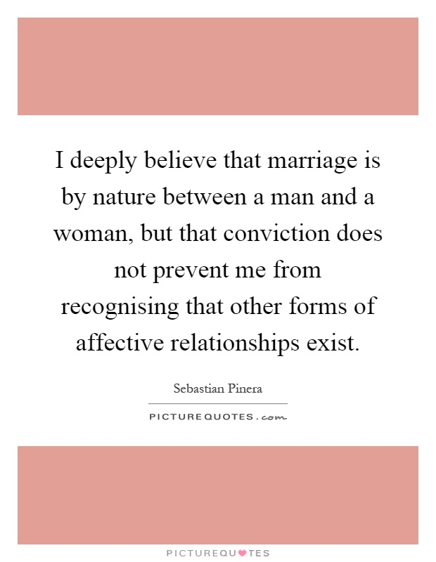 I deeply believe that marriage is by nature between a man and a woman, but that conviction does not prevent me from recognising that other forms of affective relationships exist Picture Quote #1