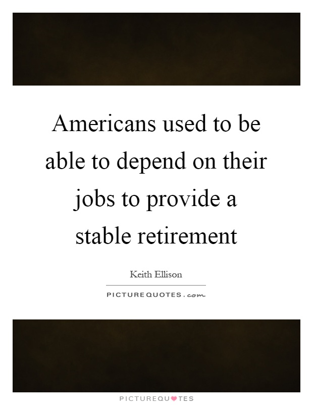Americans used to be able to depend on their jobs to provide a stable retirement Picture Quote #1