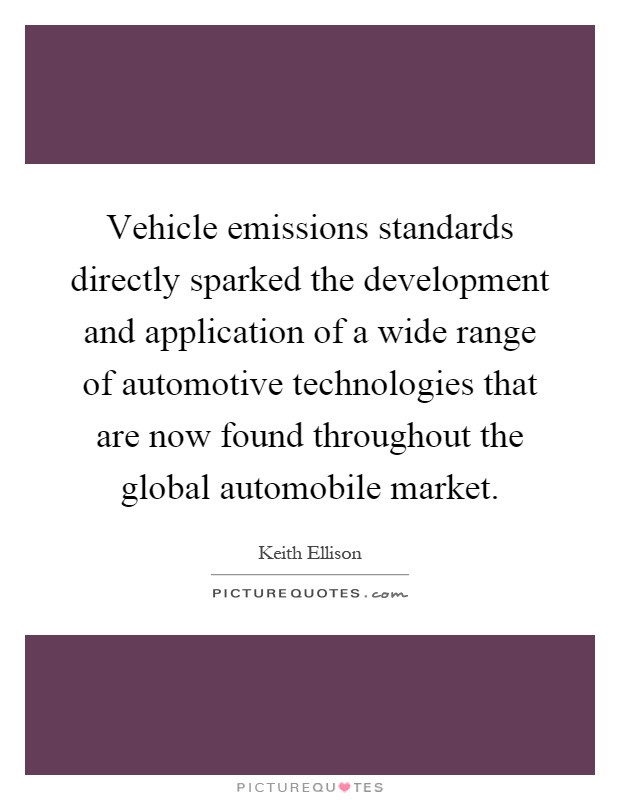 Vehicle emissions standards directly sparked the development and application of a wide range of automotive technologies that are now found throughout the global automobile market Picture Quote #1