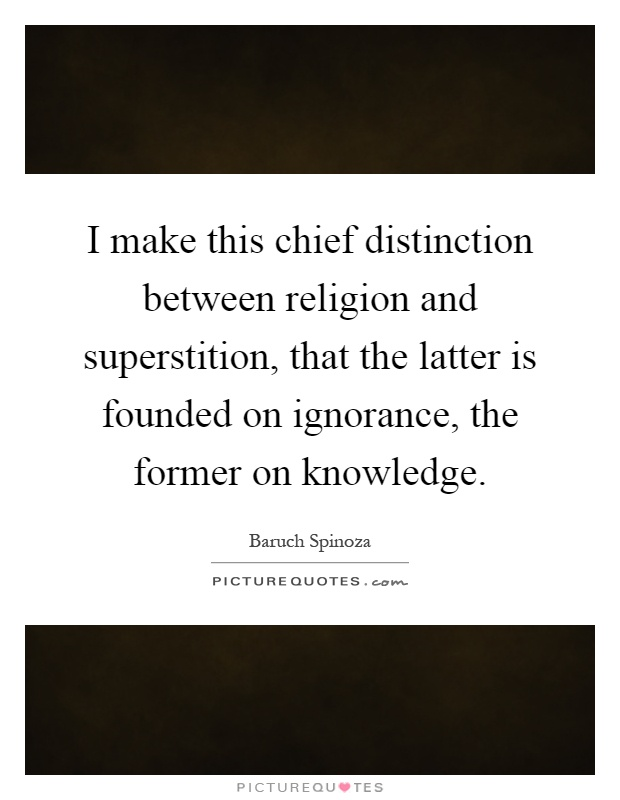 I make this chief distinction between religion and superstition, that the latter is founded on ignorance, the former on knowledge Picture Quote #1