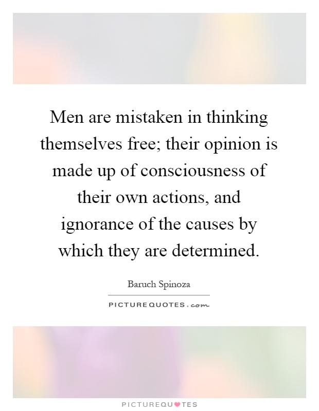 Men are mistaken in thinking themselves free; their opinion is made up of consciousness of their own actions, and ignorance of the causes by which they are determined Picture Quote #1