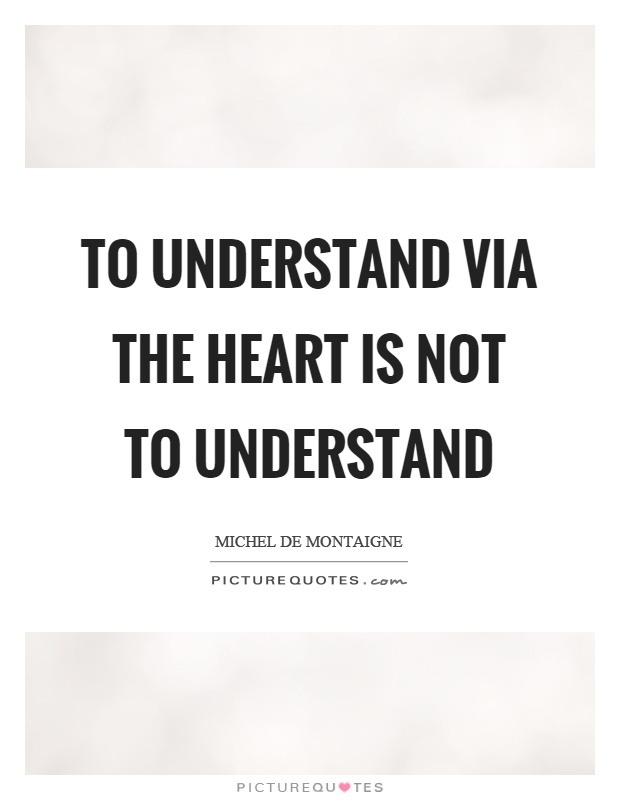 To understand via the heart is not to understand Picture Quote #1