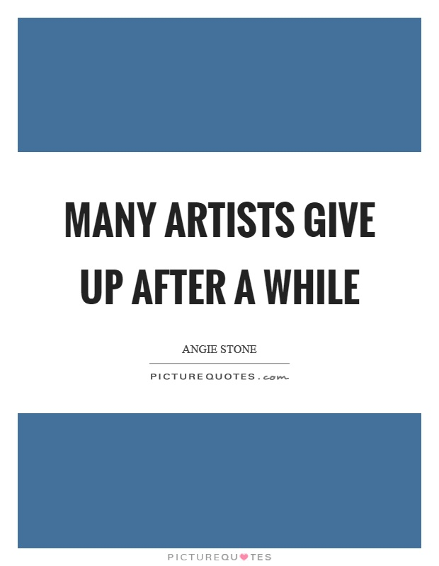 Many artists give up after a while Picture Quote #1