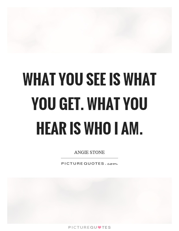 What you see is what you get. What you hear is who I am Picture Quote #1