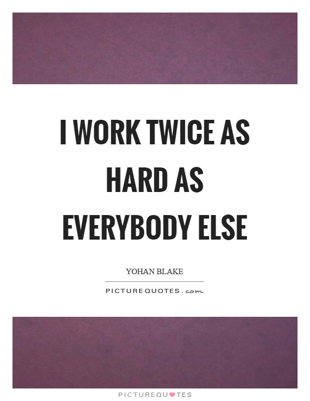 I work twice as hard as everybody else Picture Quote #1